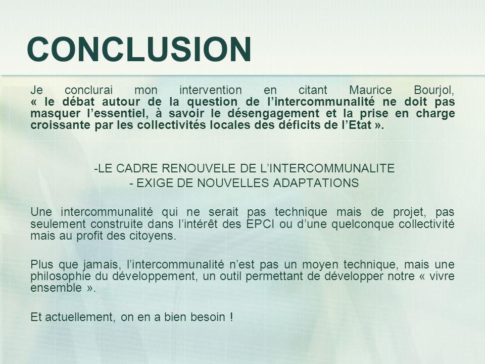 CONCLUSION Je conclurai mon intervention en citant Maurice Bourjol, « le débat autour de la question de lintercommunalité ne doit pas masquer lessentiel, à savoir le désengagement et la prise en charge croissante par les collectivités locales des déficits de lEtat ».