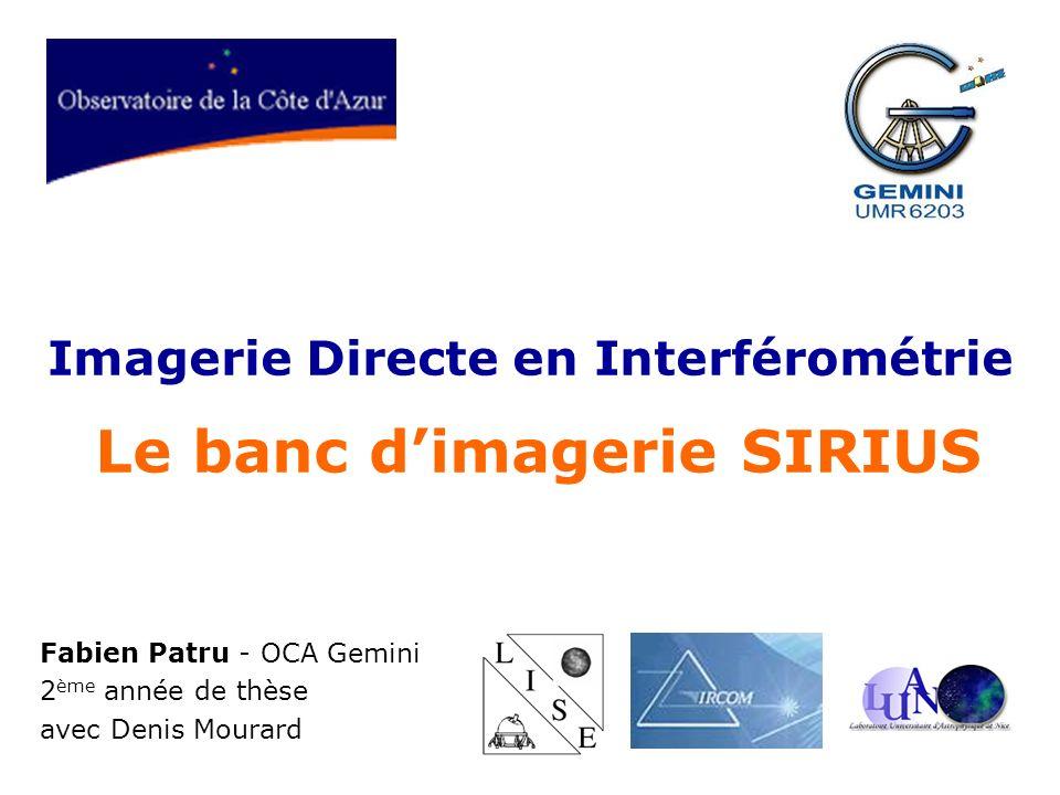 Imagerie Directe en Interférométrie Le banc dimagerie SIRIUS Fabien Patru - OCA Gemini 2 ème année de thèse avec Denis Mourard