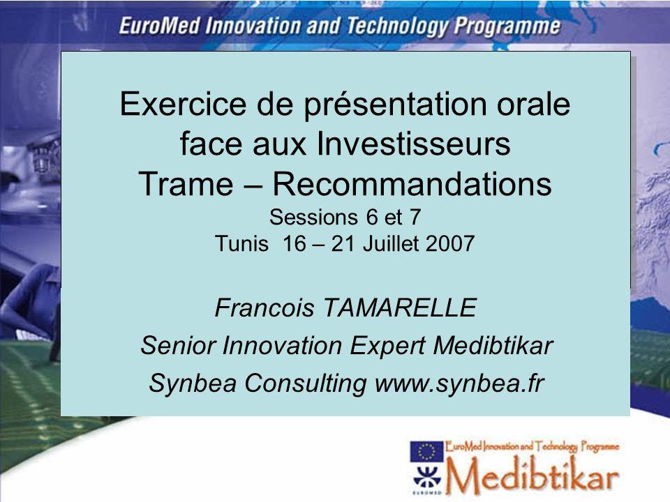 1 Exercice de présentation orale face aux Investisseurs Trame – Recommandations Sessions 6 et 7 Tunis 16 – 21 Juillet 2007 Francois TAMARELLE Senior I
