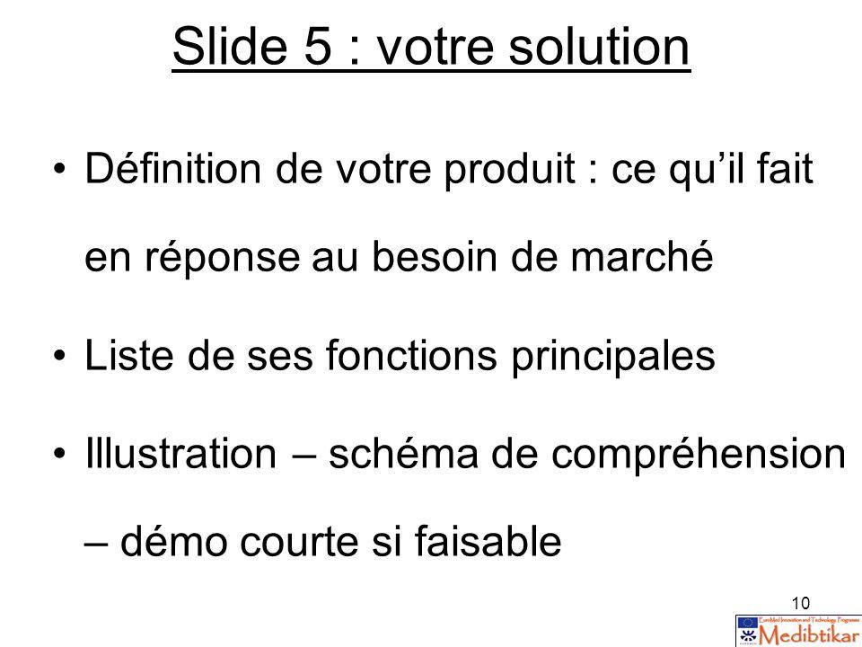 10 Slide 5 : votre solution Définition de votre produit : ce quil fait en réponse au besoin de marché Liste de ses fonctions principales Illustration