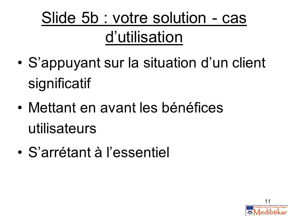 11 Slide 5b : votre solution - cas dutilisation Sappuyant sur la situation dun client significatif Mettant en avant les bénéfices utilisateurs Sarréta