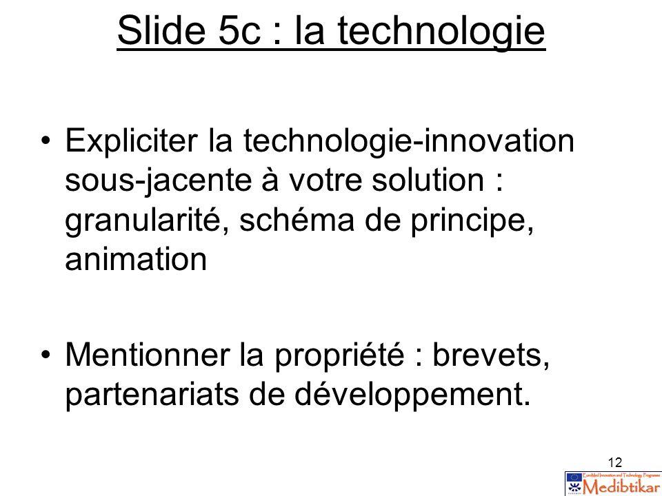 12 Slide 5c : la technologie Expliciter la technologie-innovation sous-jacente à votre solution : granularité, schéma de principe, animation Mentionne