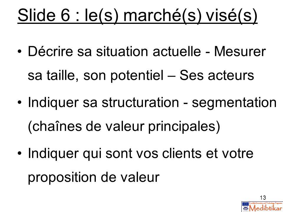 13 Slide 6 : le(s) marché(s) visé(s) Décrire sa situation actuelle - Mesurer sa taille, son potentiel – Ses acteurs Indiquer sa structuration - segmen