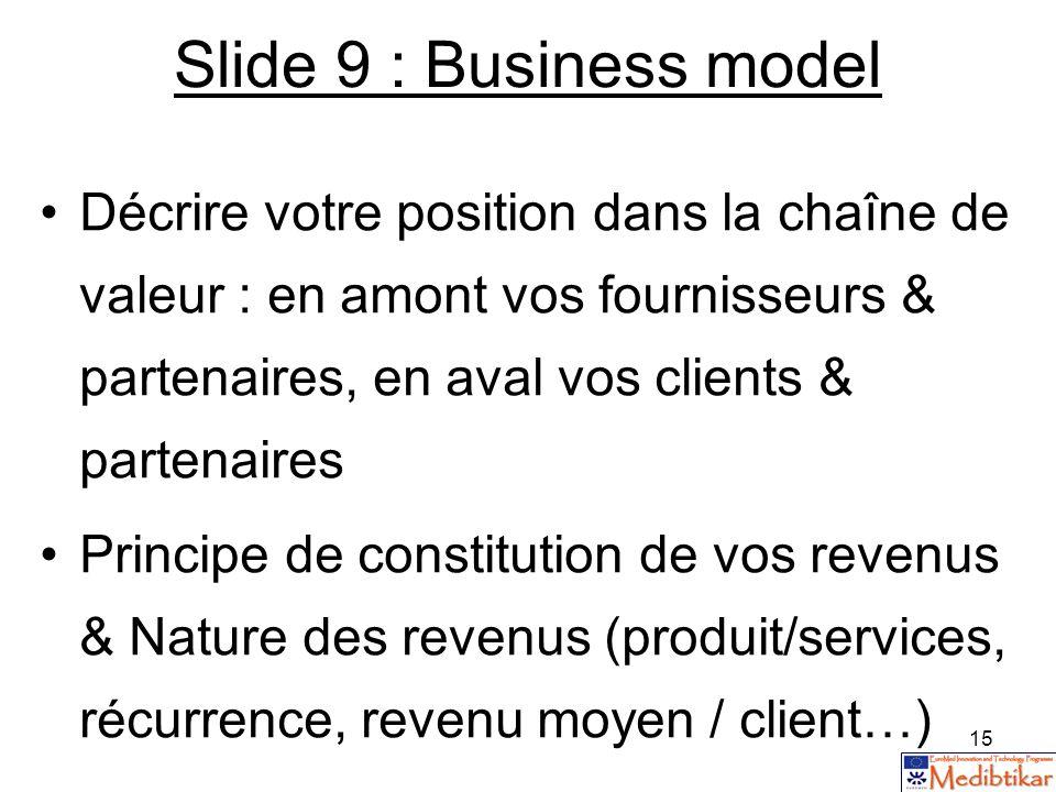 15 Slide 9 : Business model Décrire votre position dans la chaîne de valeur : en amont vos fournisseurs & partenaires, en aval vos clients & partenair