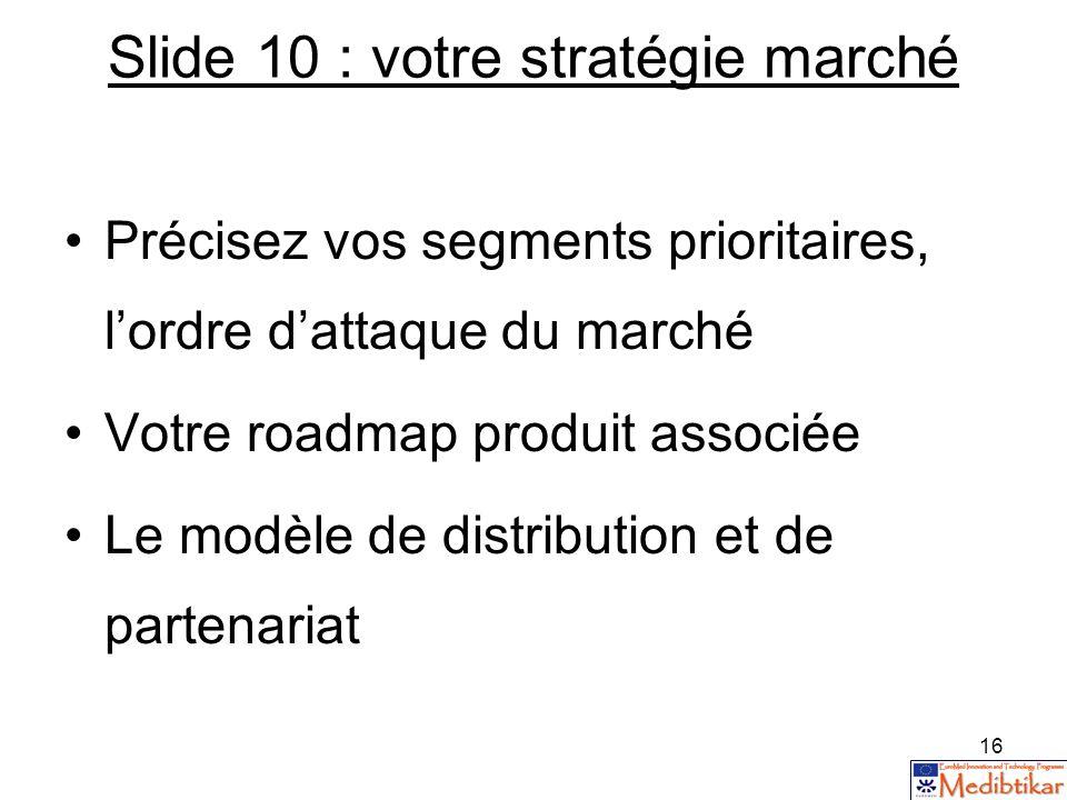 16 Slide 10 : votre stratégie marché Précisez vos segments prioritaires, lordre dattaque du marché Votre roadmap produit associée Le modèle de distrib