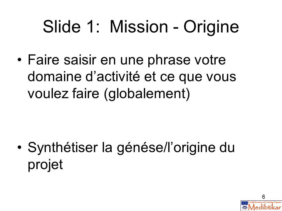 6 Slide 1: Mission - Origine Faire saisir en une phrase votre domaine dactivité et ce que vous voulez faire (globalement) Synthétiser la génése/lorigi