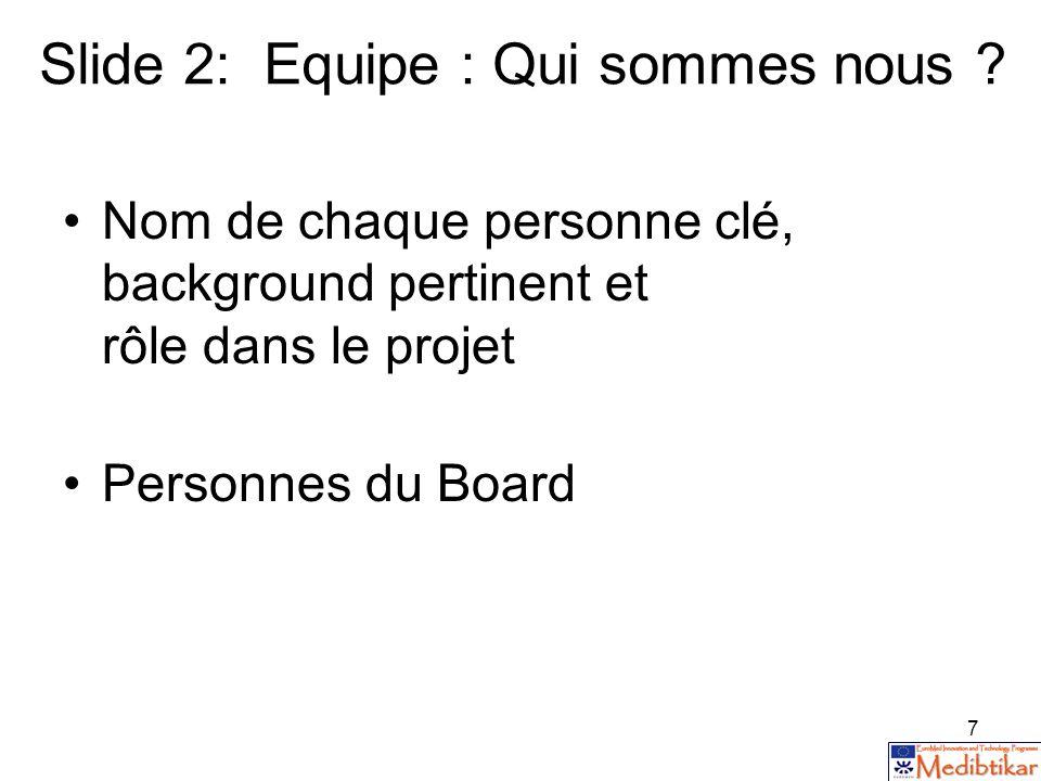 7 Slide 2: Equipe : Qui sommes nous ? Nom de chaque personne clé, background pertinent et rôle dans le projet Personnes du Board