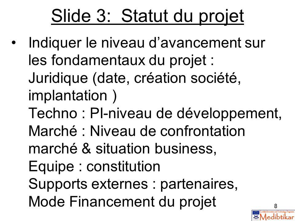 8 Slide 3: Statut du projet Indiquer le niveau davancement sur les fondamentaux du projet : Juridique (date, création société, implantation ) Techno :