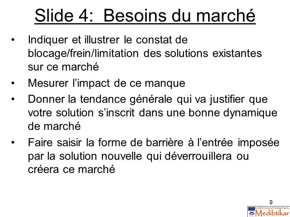 9 Slide 4: Besoins du marché Indiquer et illustrer le constat de blocage/frein/limitation des solutions existantes sur ce marché Mesurer limpact de ce