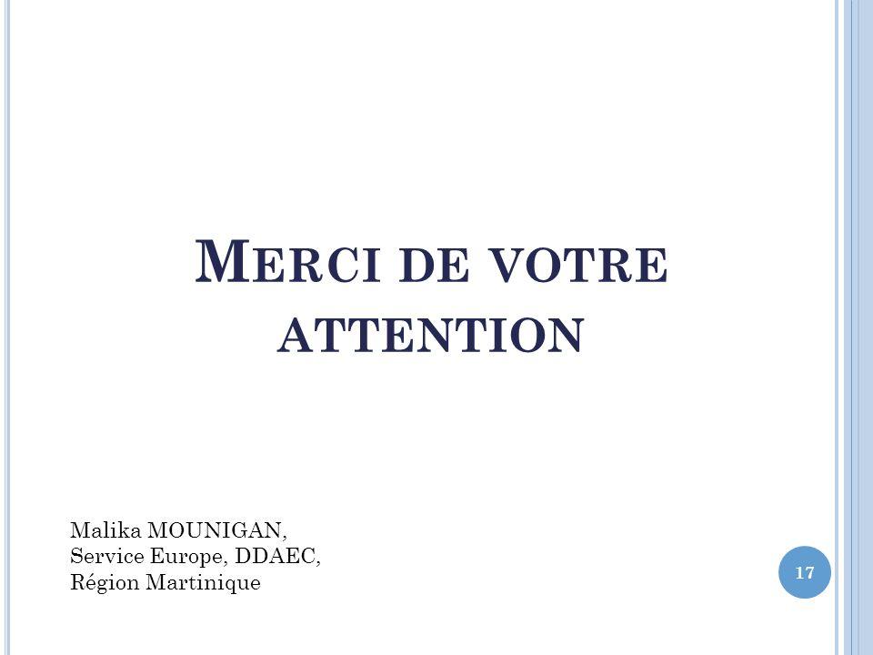 M ERCI DE VOTRE ATTENTION 17 Malika MOUNIGAN, Service Europe, DDAEC, Région Martinique