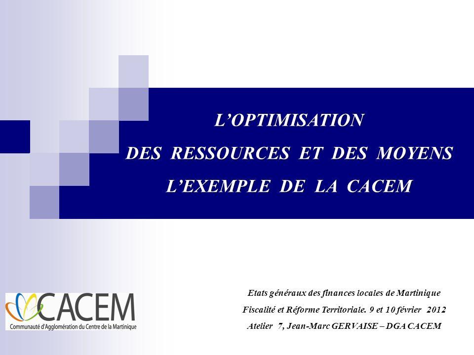 LOPTIMISATION DES RESSOURCES ET DES MOYENS LEXEMPLE DE LA CACEM Etats généraux des finances locales de Martinique Fiscalité et Réforme Territoriale. 9