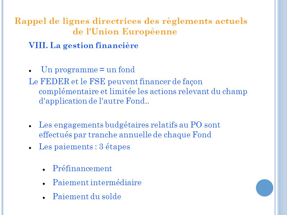 Rappel de lignes directrices des règlements actuels de l'Union Européenne VIII. La gestion financière Un programme = un fond Le FEDER et le FSE peuven