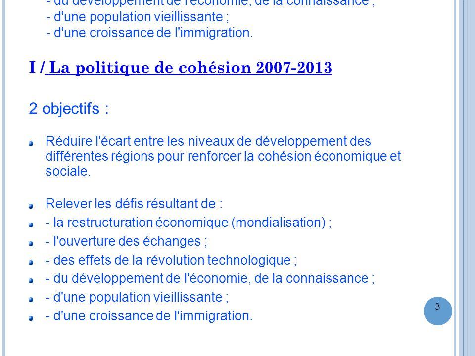 I / La politique de cohésion 2007-2013 2 objectifs : Réduire l'écart entre les niveaux de développement des différentes régions pour renforcer la cohé