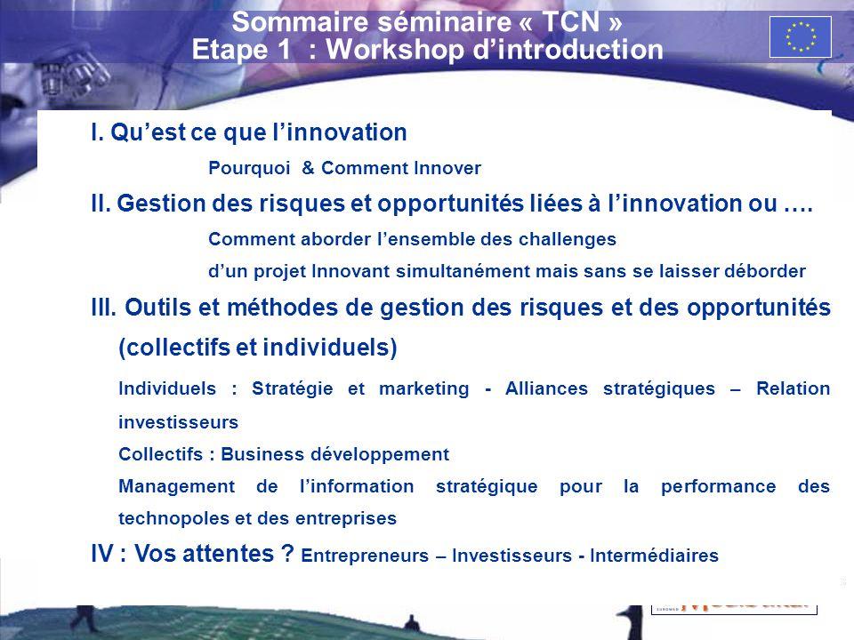3 Sommaire séminaire « TCN » Etape 1 : Workshop dintroduction I. Quest ce que linnovation Pourquoi & Comment Innover II. Gestion des risques et opport