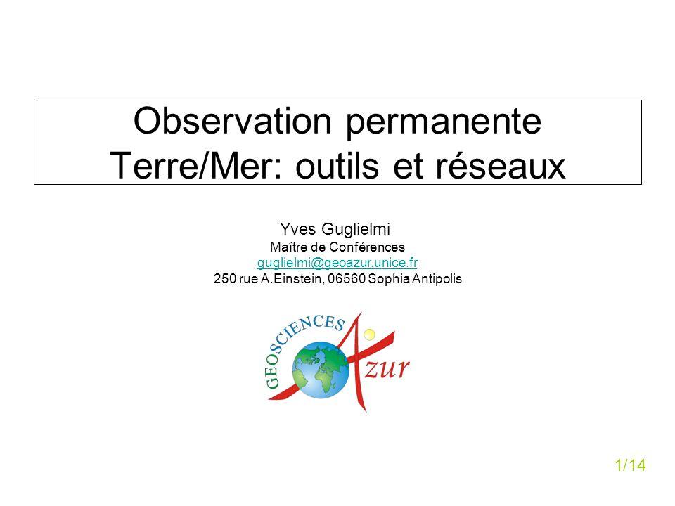 Observation permanente Terre/Mer: outils et réseaux Yves Guglielmi Maître de Conférences guglielmi@geoazur.unice.fr 250 rue A.Einstein, 06560 Sophia A