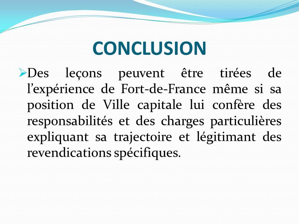 CONCLUSION Des leçons peuvent être tirées de lexpérience de Fort-de-France même si sa position de Ville capitale lui confère des responsabilités et des charges particulières expliquant sa trajectoire et légitimant des revendications spécifiques.