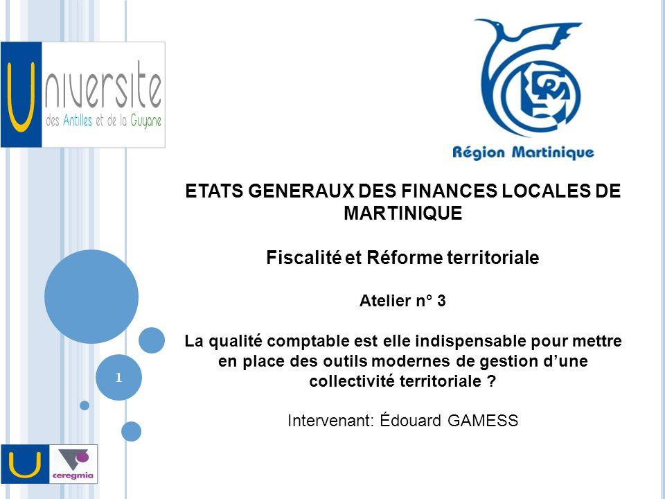 1 ETATS GENERAUX DES FINANCES LOCALES DE MARTINIQUE Fiscalité et Réforme territoriale Atelier n° 3 La qualité comptable est elle indispensable pour mettre en place des outils modernes de gestion dune collectivité territoriale .
