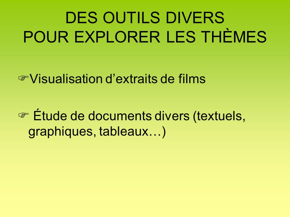 DES OUTILS DIVERS POUR EXPLORER LES THÈMES Visualisation dextraits de films Étude de documents divers (textuels, graphiques, tableaux…)