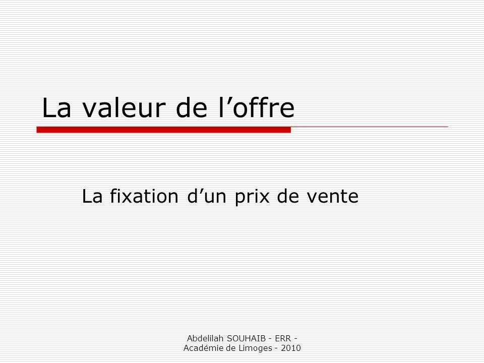 Abdelilah SOUHAIB - ERR - Académie de Limoges - 2010 La valeur de loffre La fixation dun prix de vente