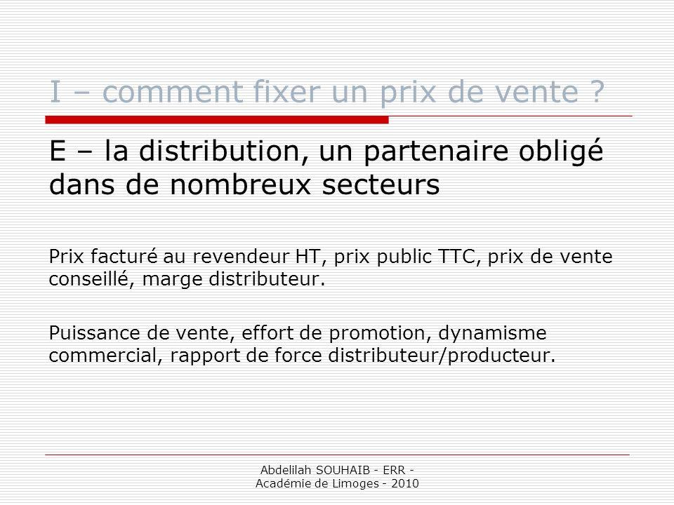 Abdelilah SOUHAIB - ERR - Académie de Limoges - 2010 I – comment fixer un prix de vente ? E – la distribution, un partenaire obligé dans de nombreux s