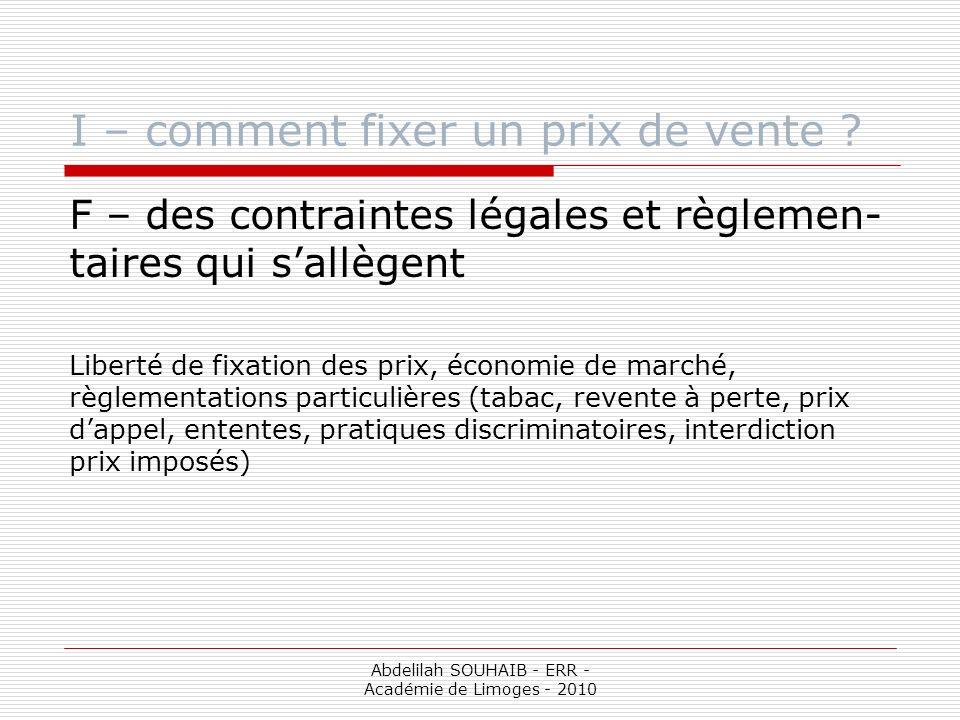 Abdelilah SOUHAIB - ERR - Académie de Limoges - 2010 I – comment fixer un prix de vente ? F – des contraintes légales et règlemen- taires qui sallègen