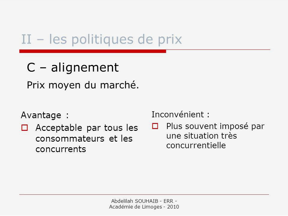 Abdelilah SOUHAIB - ERR - Académie de Limoges - 2010 II – les politiques de prix C – alignement Prix moyen du marché. Avantage : Acceptable par tous l
