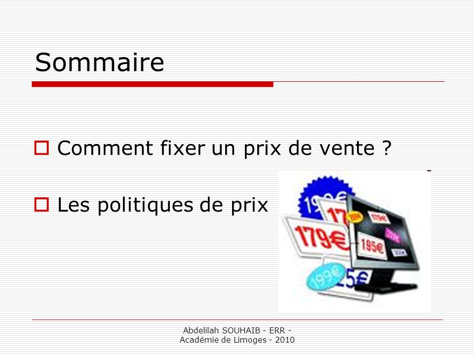 Abdelilah SOUHAIB - ERR - Académie de Limoges - 2010 Sommaire Comment fixer un prix de vente ? Les politiques de prix