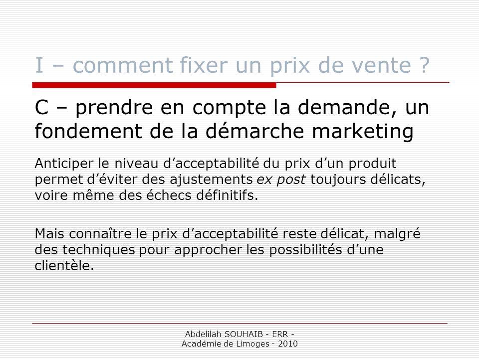 Abdelilah SOUHAIB - ERR - Académie de Limoges - 2010 I – comment fixer un prix de vente ? C – prendre en compte la demande, un fondement de la démarch