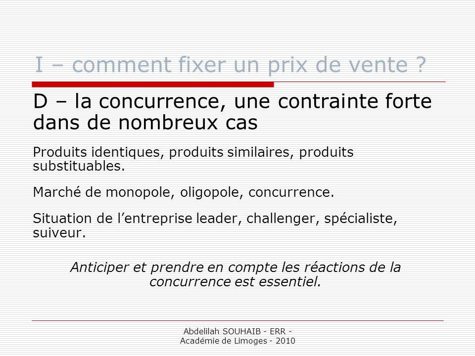 Abdelilah SOUHAIB - ERR - Académie de Limoges - 2010 I – comment fixer un prix de vente ? D – la concurrence, une contrainte forte dans de nombreux ca