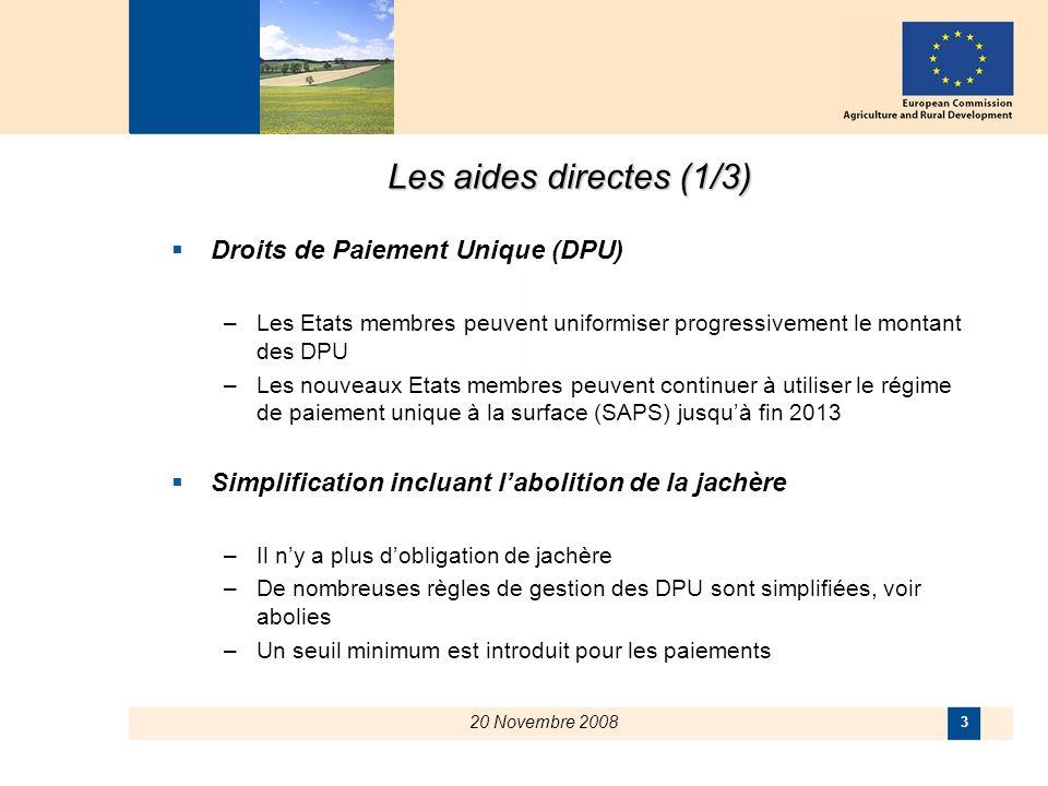 20 Novembre 2008 3 Les aides directes (1/3) Droits de Paiement Unique (DPU) –Les Etats membres peuvent uniformiser progressivement le montant des DPU –Les nouveaux Etats membres peuvent continuer à utiliser le régime de paiement unique à la surface (SAPS) jusquà fin 2013 Simplification incluant labolition de la jachère –Il ny a plus dobligation de jachère –De nombreuses règles de gestion des DPU sont simplifiées, voir abolies –Un seuil minimum est introduit pour les paiements