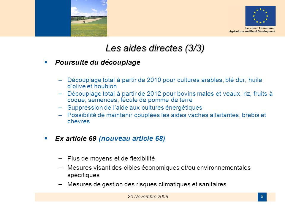 20 Novembre 2008 5 Les aides directes (3/3) Poursuite du découplage –Découplage total à partir de 2010 pour cultures arables, blé dur, huile dolive et