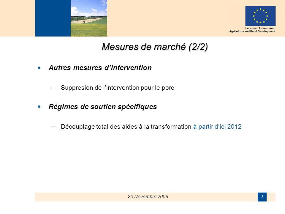 20 Novembre 2008 7 Mesures de marché (2/2) Autres mesures dintervention –Suppresion de lintervention pour le porc Régimes de soutien spécifiques –Découplage total des aides à la transformation à partir dici 2012