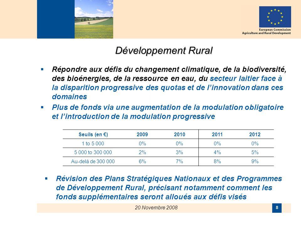 20 Novembre 2008 8 Développement Rural Répondre aux défis du changement climatique, de la biodiversité, des bioénergies, de la ressource en eau, du secteur laitier face à la disparition progressive des quotas et de linnovation dans ces domaines Plus de fonds via une augmentation de la modulation obligatoire et lintroduction de la modulation progressive Seuils (en )2009201020112012 1 to 5 0000% 5 000 to 300 0002%3%4%5% Au-delà de 300 0006%7%8%9% Révision des Plans Stratégiques Nationaux et des Programmes de Développement Rural, précisant notamment comment les fonds supplémentaires seront alloués aux défis visés