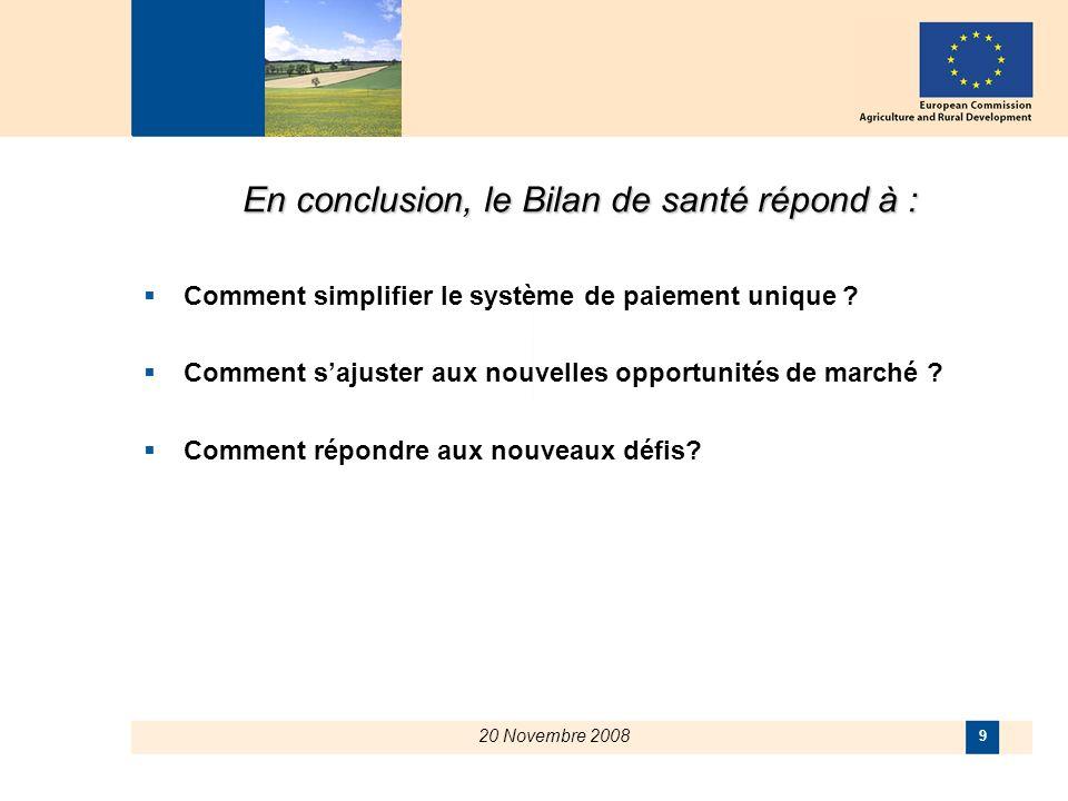 20 Novembre 2008 9 En conclusion, le Bilan de santé répond à : Comment simplifier le système de paiement unique ? Comment sajuster aux nouvelles oppor