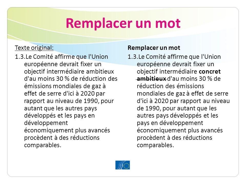 Remplacer un mot Texte original: 1.3.Le Comité affirme que l Union européenne devrait fixer un objectif intermédiaire ambitieux d au moins 30 % de réduction des émissions mondiales de gaz à effet de serre d ici à 2020 par rapport au niveau de 1990, pour autant que les autres pays développés et les pays en développement économiquement plus avancés procèdent à des réductions comparables.