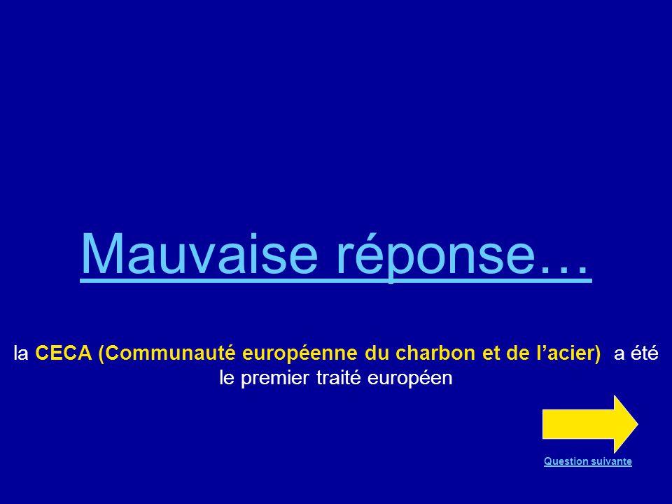 Bonne réponse !!! Le premier traité européen a été la CECA (Communauté européenne du charbon et de lacier) Question suivante