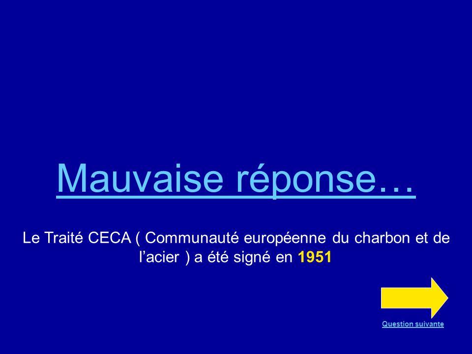 Bonne réponse !!! Le Traité CECA (Communauté européenne du charbon et de lacier) a été signé en 1951 Question suivante