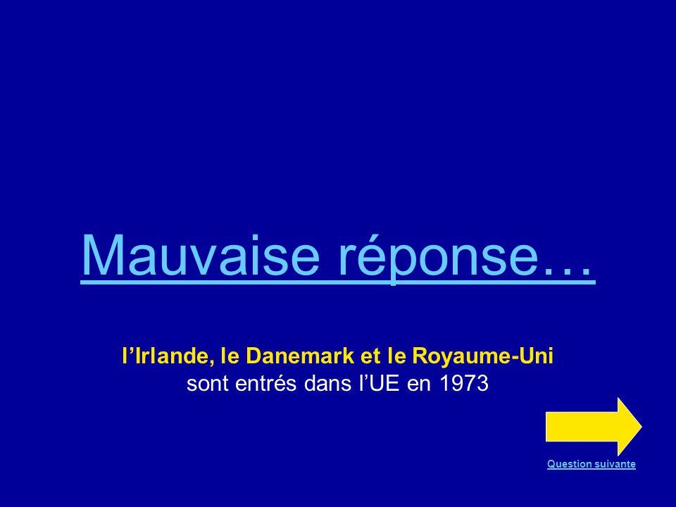 Bonne réponse !!! En 1973, lIrlande, le Danemark et le Royaume-Uni entrent dans lUE Question suivante
