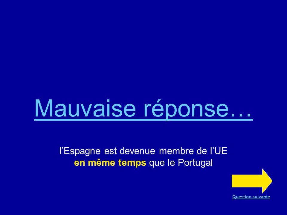 Bonne réponse !!! En effet, lEspagne est devenue membre de lUE en même temps que le Portugal Question suivante