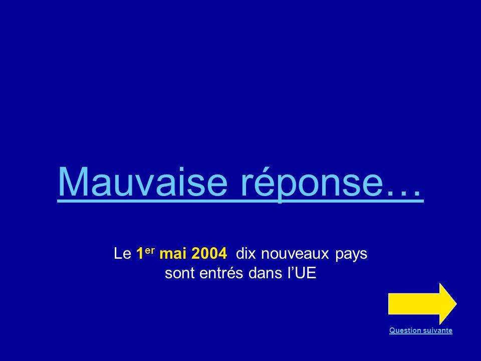 Bonne réponse !!! Dix nouveaux pays sont entrés dans lUE le 1 er mai 2004 Question suivante