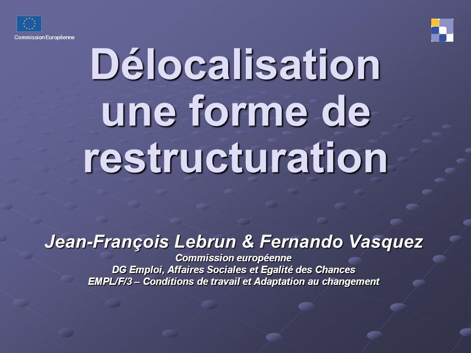 Commission Européenne Délocalisation une forme de restructuration Jean-François Lebrun & Fernando Vasquez Commission européenne DG Emploi, Affaires So