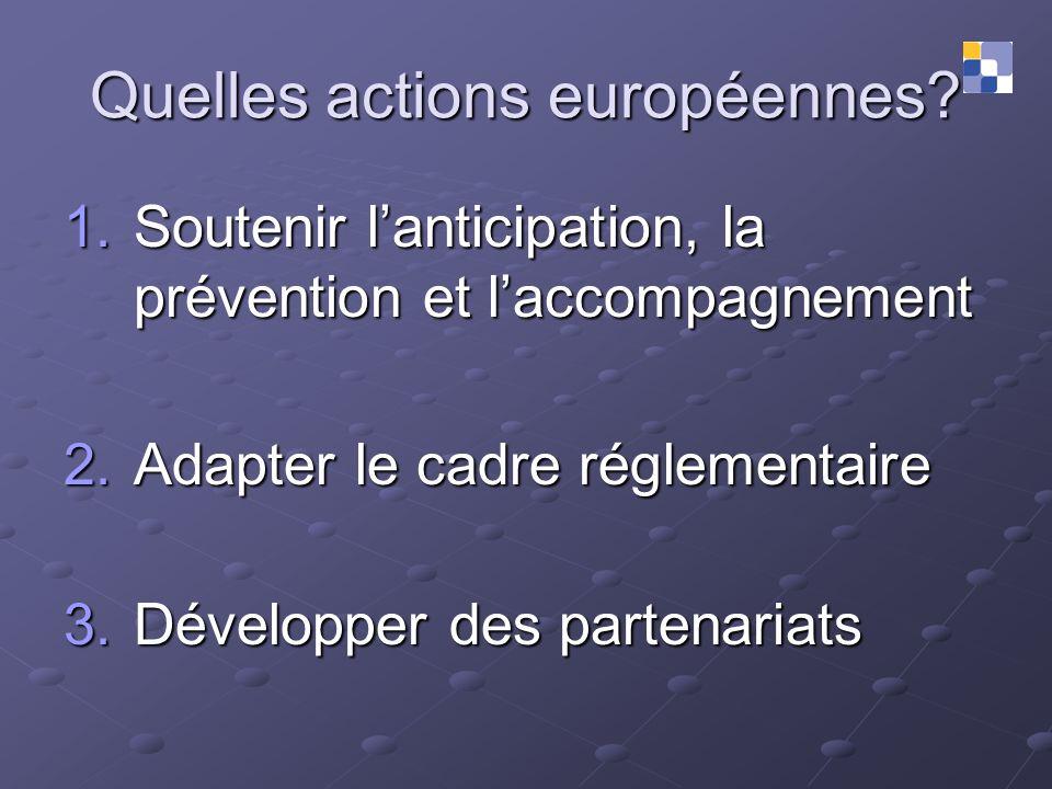 Quelles actions européennes? 1.Soutenir lanticipation, la prévention et laccompagnement 2.Adapter le cadre réglementaire 3.Développer des partenariats