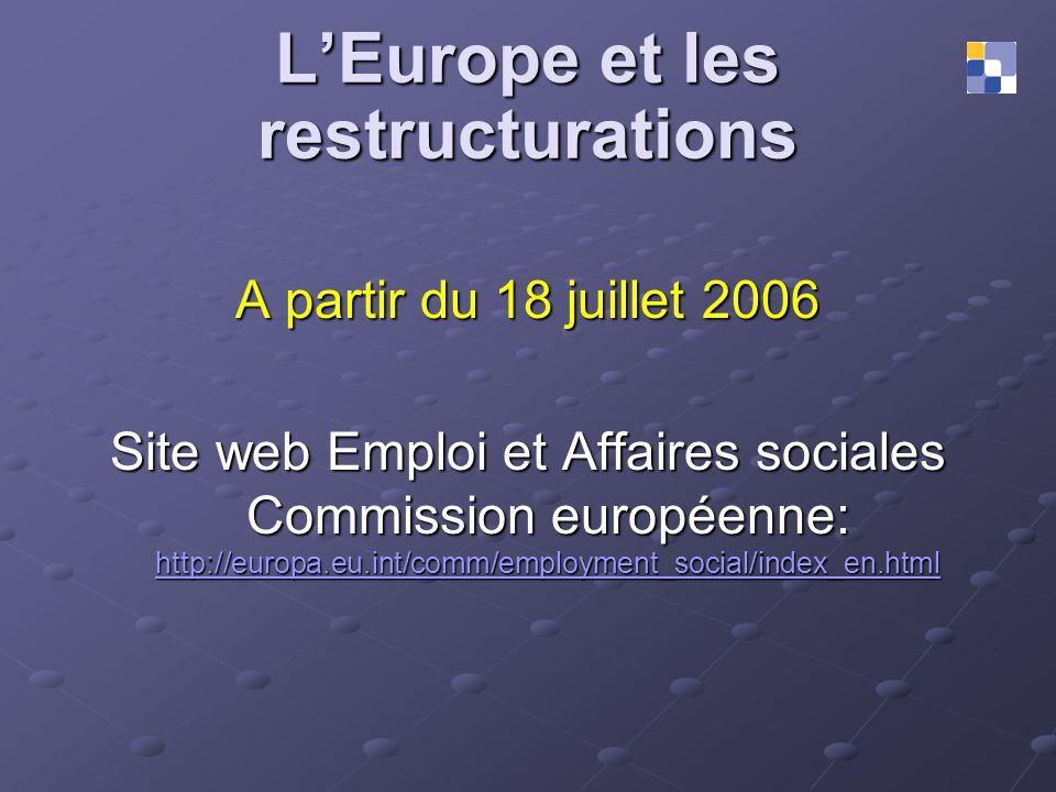 LEurope et les restructurations A partir du 18 juillet 2006 Site web Emploi et Affaires sociales Commission européenne: http://europa.eu.int/comm/empl
