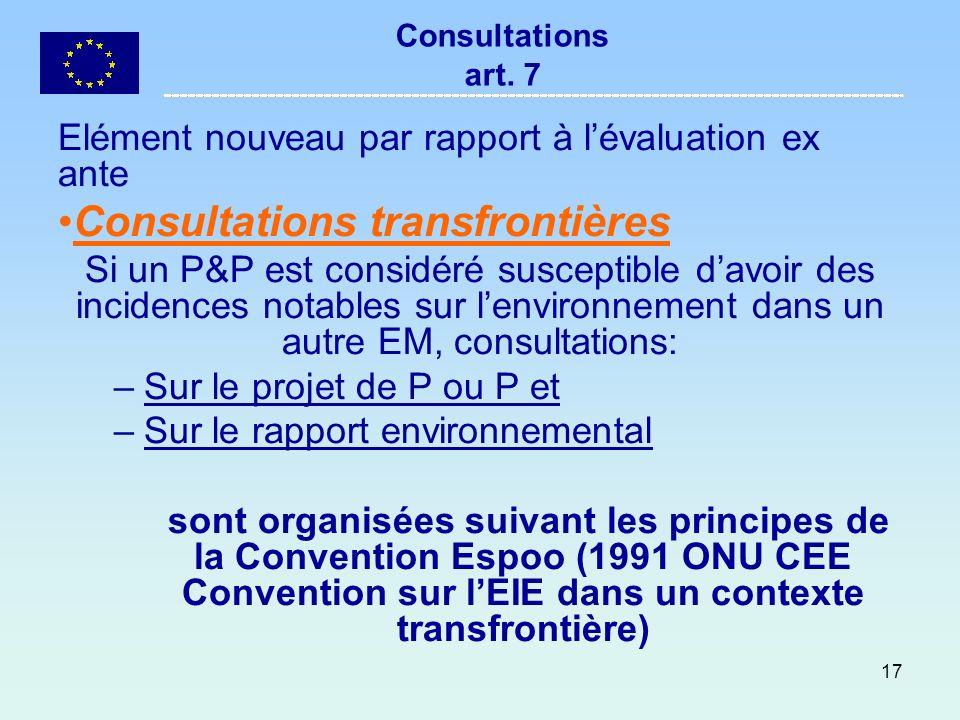 17 Consultations art. 7 Elément nouveau par rapport à lévaluation ex ante Consultations transfrontières Si un P&P est considéré susceptible davoir des