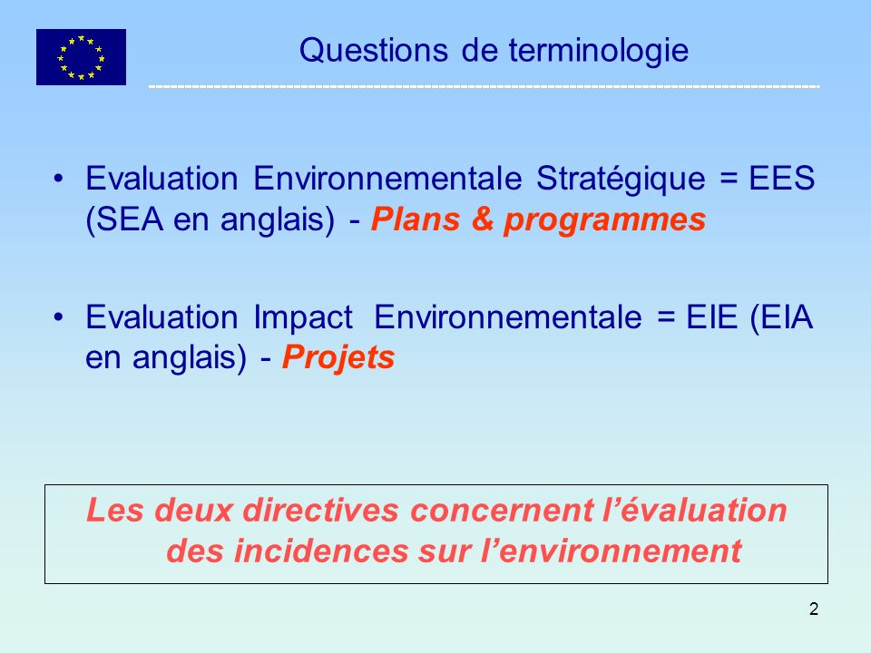 2 Questions de terminologie Evaluation Environnementale Stratégique = EES (SEA en anglais) - Plans & programmes Evaluation Impact Environnementale = E