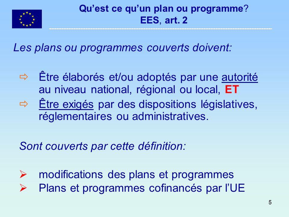 5 Quest ce quun plan ou programme? EES, art. 2 Les plans ou programmes couverts doivent: Être élaborés et/ou adoptés par une autorité au niveau nation