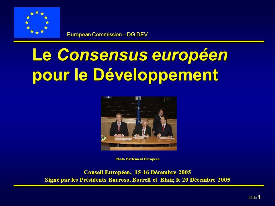 Slide 12 European Commission – DG DEV Principes clé 1.Appropriation, partenariat 2.Dialogue politique 3.Participation de la société civile 4.Égalité hommes-femmes 5.Engagement envers les états fragiles