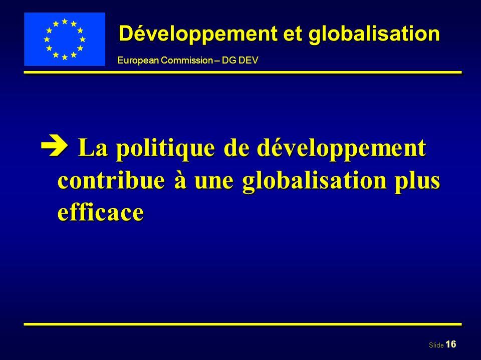 Slide 16 European Commission – DG DEV Développement et globalisation La politique de développement contribue à une globalisation plus efficace La poli