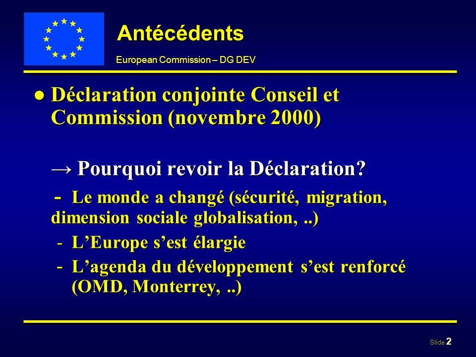 Slide 2 European Commission – DG DEV Antécédents Déclaration conjointe Conseil et Commission (novembre 2000)Déclaration conjointe Conseil et Commissio