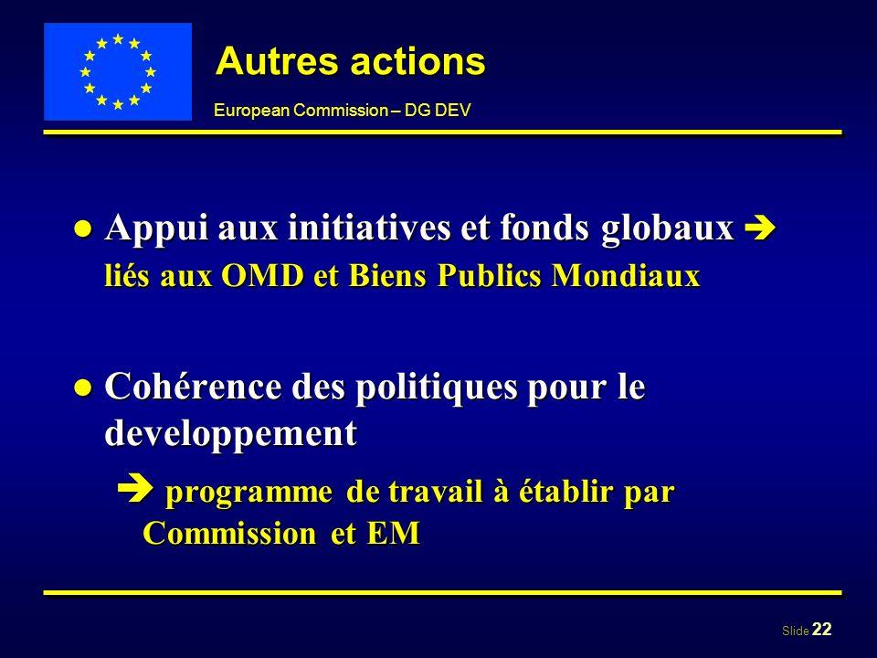 Slide 22 European Commission – DG DEV Autres actions Appui aux initiatives et fonds globaux liés aux OMD et Biens Publics MondiauxAppui aux initiative